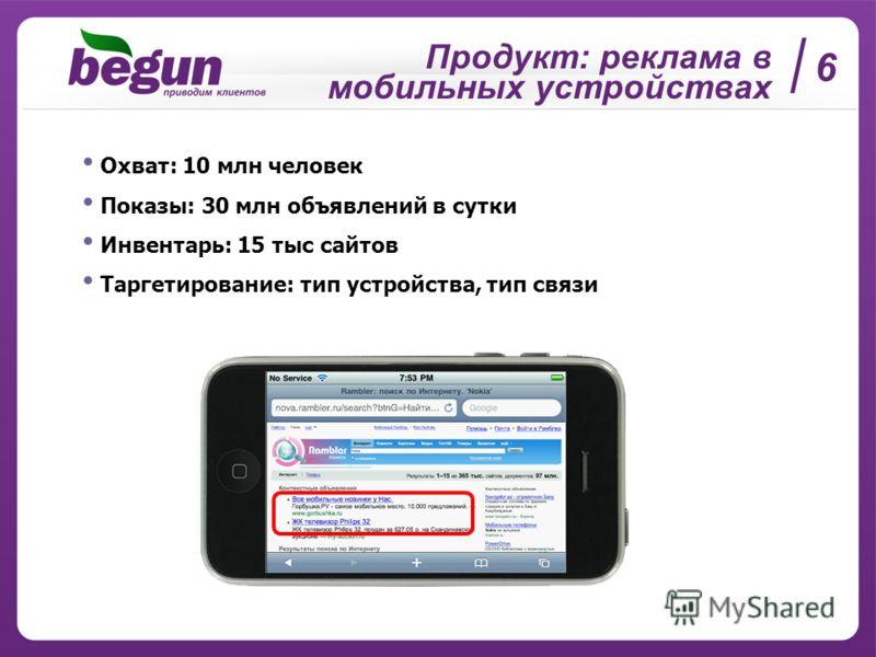 Продукт: реклама в мобильных устройствах 6 Охват: 10 млн человек Показы: 30 млн объявлений в сутки Инвентарь: 15 тыс сайтов Таргетирование: тип устройства, тип связи