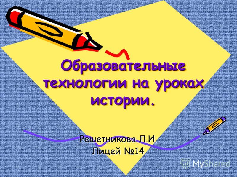 Образовательные технологии на уроках истории. Решетникова Л.И. Лицей 14