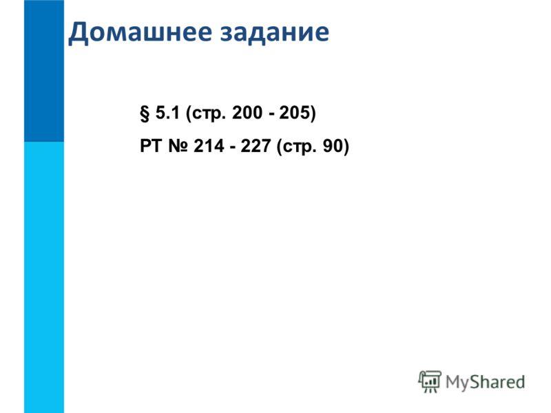 § 5.1 (стр. 200 - 205) РТ 214 - 227 (стр. 90) Домашнее задание
