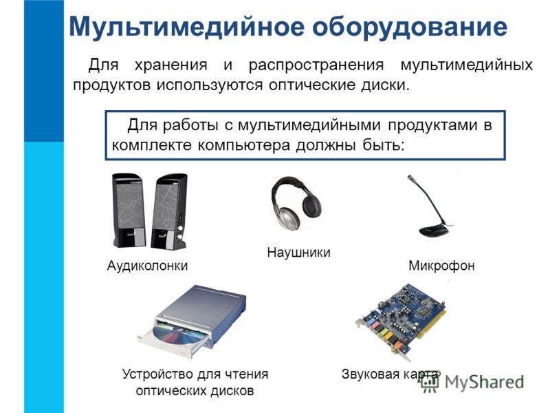 Для работы с мультимедийными продуктами в комплекте компьютера должны быть: Аудиколонки Наушники Микрофон Звуковая картаУстройство для чтения оптических дисков Для хранения и распространения мультимедийных продуктов используются оптические диски. Мул