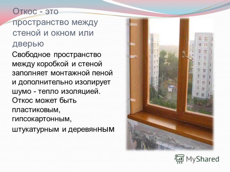 Откос - это пространство между стеной и окном или дверью Свободное пространство между коробкой и стеной заполняет монтажной пеной и дополнительно изолирует шумо - тепло изоляцией. Откос может быть пластиковым, гипсокартонным, штукатурным и деревян ны