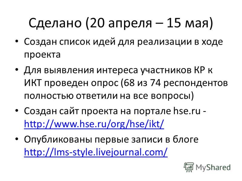 Сделано (20 апреля – 15 мая) Создан список идей для реализации в ходе проекта Для выявления интереса участников КР к ИКТ проведен опрос (68 из 74 респондентов полностью ответили на все вопросы) Создан сайт проекта на портале hse.ru - http://www.hse.r