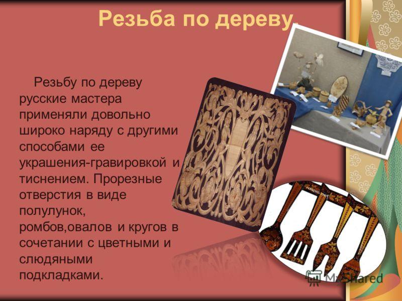 Резьба по дереву. Резьбу по дереву русские мастера применяли довольно широко наряду с другими способами ее украшения-гравировкой и тиснением. Прорезные отверстия в виде полулунок, ромбов,овалов и кругов в сочетании с цветными и слюдяными подкладками.