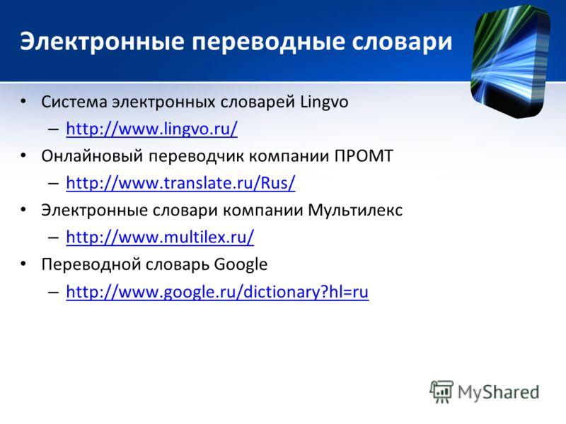 Электронные переводные словари Система электронных словарей Lingvo – http://www.lingvo.ru/ http://www.lingvo.ru/ Онлайновый переводчик компании ПРОМТ – http://www.translate.ru/Rus/ http://www.translate.ru/Rus/ Электронные словари компании Мультилекс