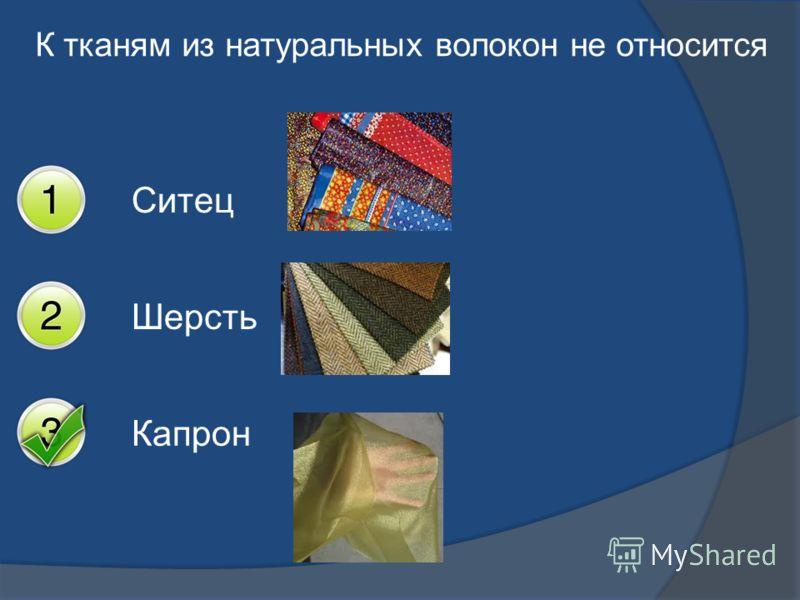 К тканям из натуральных волокон не относится Ситец Шерсть Капрон