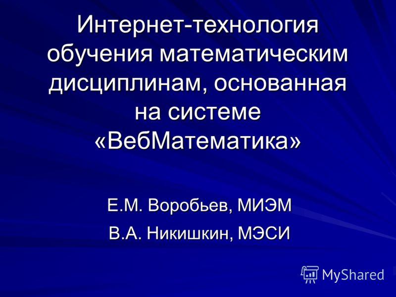 Интернет-технология обучения математическим дисциплинам, основанная на системе «ВебМатематика» Е.М. Воробьев, МИЭМ В.А. Никишкин, МЭСИ