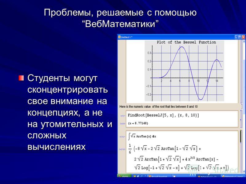 Проблемы, решаемые с помощьюВебМатематики Студенты могут сконцентрировать свое внимание на концепциях, а не на утомительных и сложных вычислениях