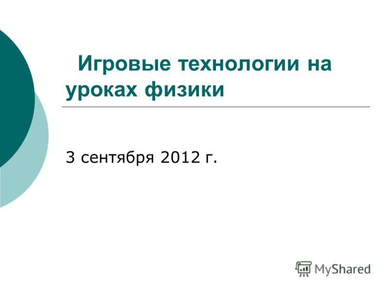 Игровые технологии на уроках физики 3 сентября 2012 г.