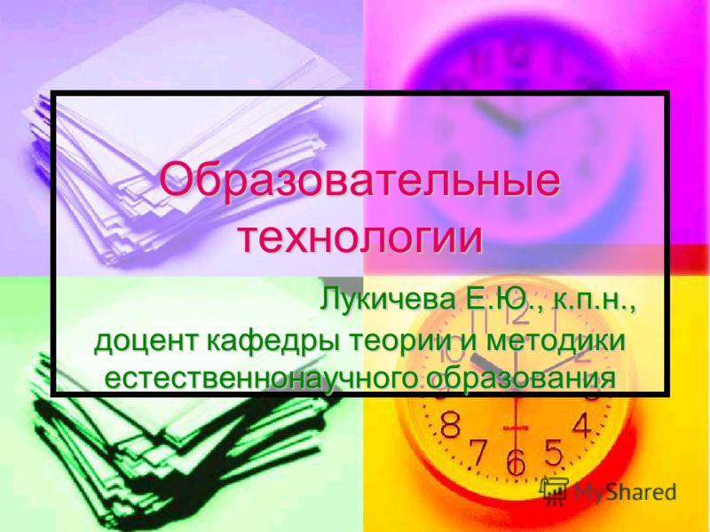 Образовательные технологии Лукичева Е.Ю., к.п.н., доцент кафедры теории и методики естественнонаучного образования