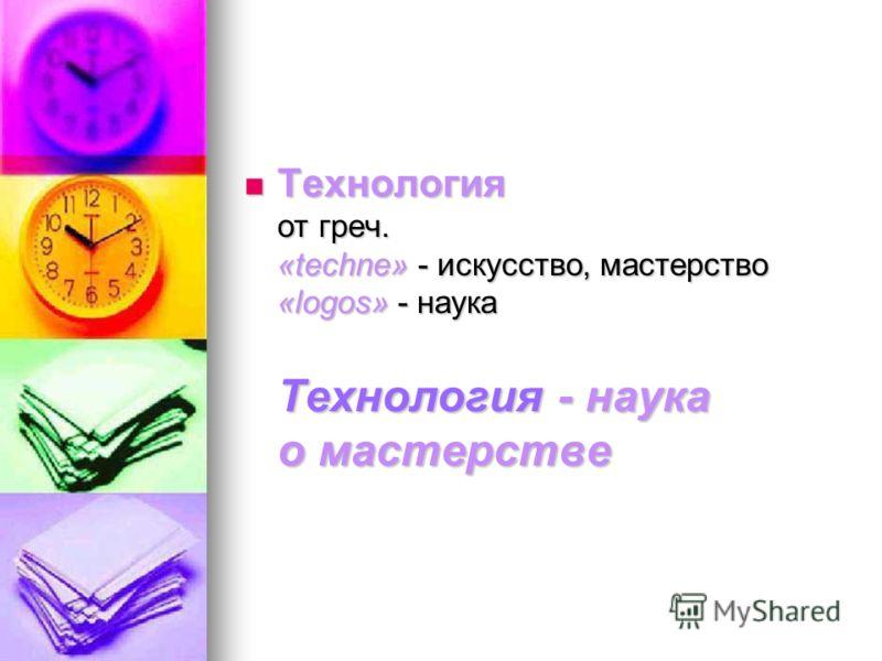 Технология от греч. «techne» - искусство, мастерство «logos» - наука Технология - наука о мастерстве Технология от греч. «techne» - искусство, мастерство «logos» - наука Технология - наука о мастерстве