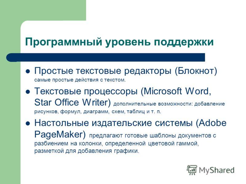 Программный уровень поддержки Простые текстовые редакторы (Блокнот) самые простые действия с текстом. Текстовые процессоры (Microsoft Word, Star Office Writer) дополнительные возможности: добавление рисунков, формул, диаграмм, схем, таблиц и т. п. На