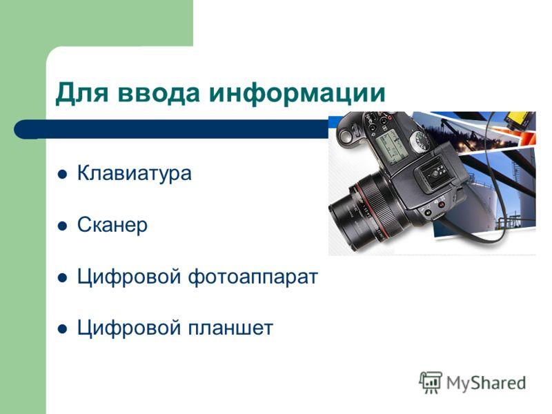 Для ввода информации Клавиатура Сканер Цифровой фотоаппарат Цифровой планшет