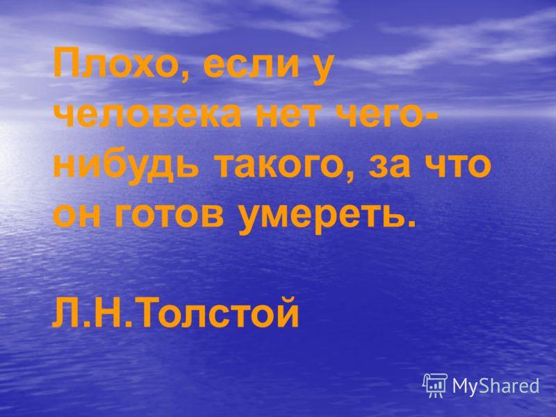 Плохо, если у человека нет чего- нибудь такого, за что он готов умереть. Л.Н.Толстой