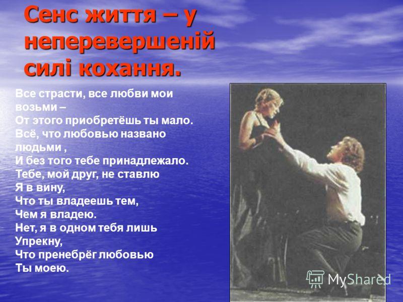 Сенс життя – у неперевершеній силі кохання. Все страсти, все любви мои возьми – От этого приобретёшь ты мало. Всё, что любовью названо людьми, И без того тебе принадлежало. Тебе, мой друг, не ставлю Я в вину, Что ты владеешь тем, Чем я владею. Нет, я