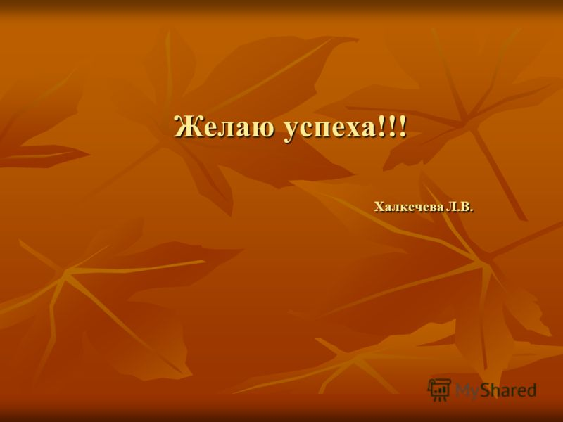 Желаю успеха!!! Халкечева Л.В.