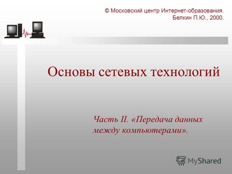 © Московский центр Интернет-образования. Белкин П.Ю., 2000. Основы сетевых технологий Часть II. «Передача данных между компьютерами».