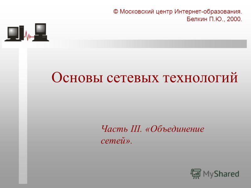 © Московский центр Интернет-образования. Белкин П.Ю., 2000. Основы сетевых технологий Часть III. «Объединение сетей».