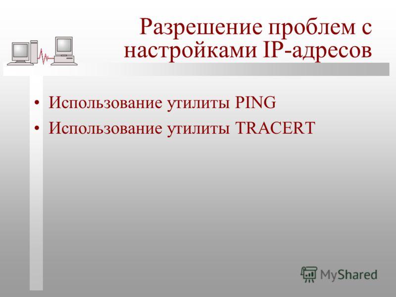 Разрешение проблем с настройками IP-адресов Использование утилиты PING Использование утилиты TRACERT
