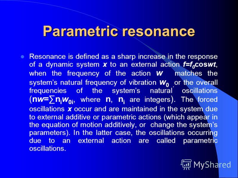 Параметрический резонанс Резонансом принято называть явление резкого усиления отклика динамической системы x на внешнее воздействие f=f 0 coswt, когда частота внешнего воздействия w сравнима с собственной частотой w 0 системы, либо с совокупностью ча