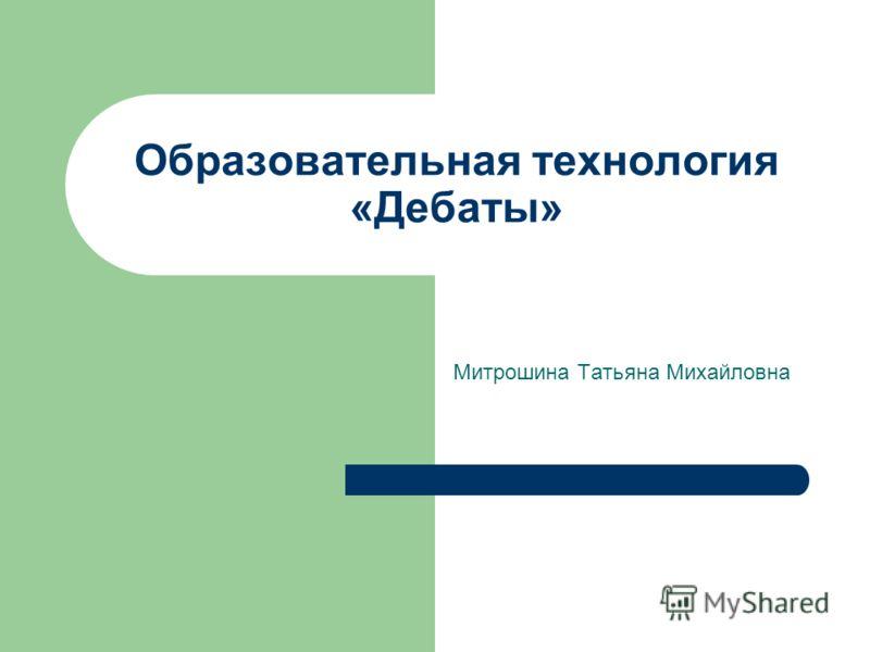 Образовательная технология «Дебаты» Митрошина Татьяна Михайловна