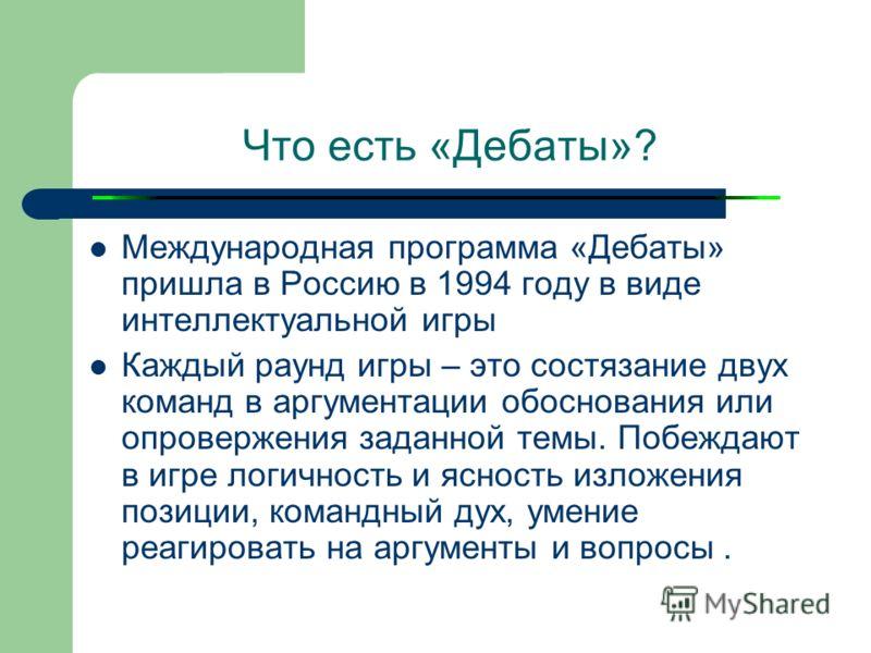 Что есть «Дебаты»? Международная программа «Дебаты» пришла в Россию в 1994 году в виде интеллектуальной игры Каждый раунд игры – это состязание двух команд в аргументации обоснования или опровержения заданной темы. Побеждают в игре логичность и яснос