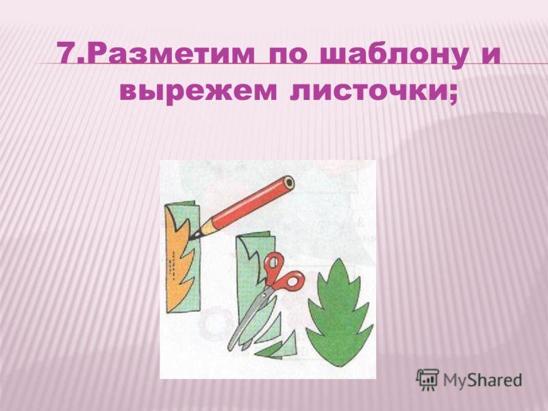 7.Разметим по шаблону и вырежем листочки;