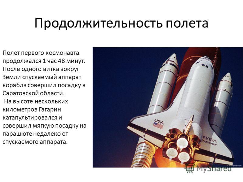 Продолжительность полета Полет первого космонавта продолжался 1 час 48 минут. После одного витка вокруг Земли спускаемый аппарат корабля совершил посадку в Саратовской области. На высоте нескольких километров Гагарин катапультировался и совершил мягк