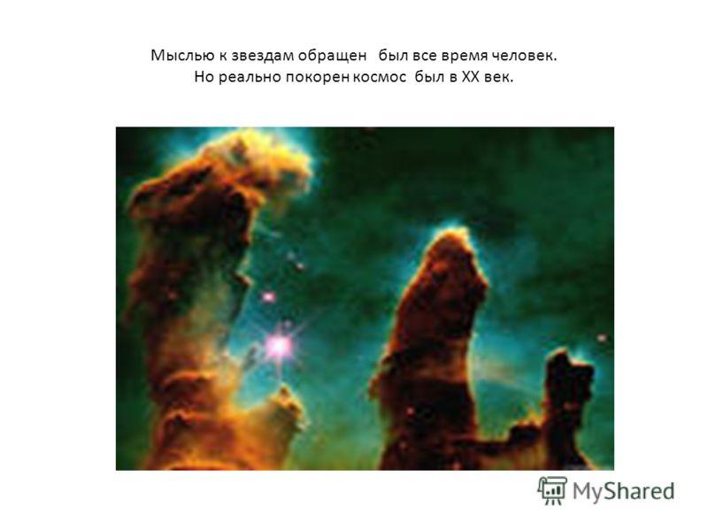 Мыслью к звездам обращен был все время человек. Но реально покорен космос был в XX век.