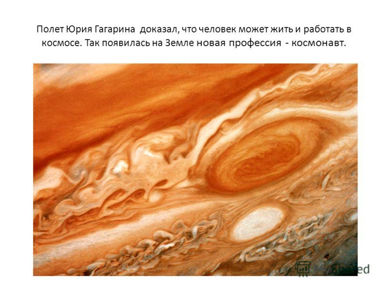 Полет Юрия Гагарина доказал, что человек может жить и работать в космосе. Так появилась на Земле новая профессия - космонавт.