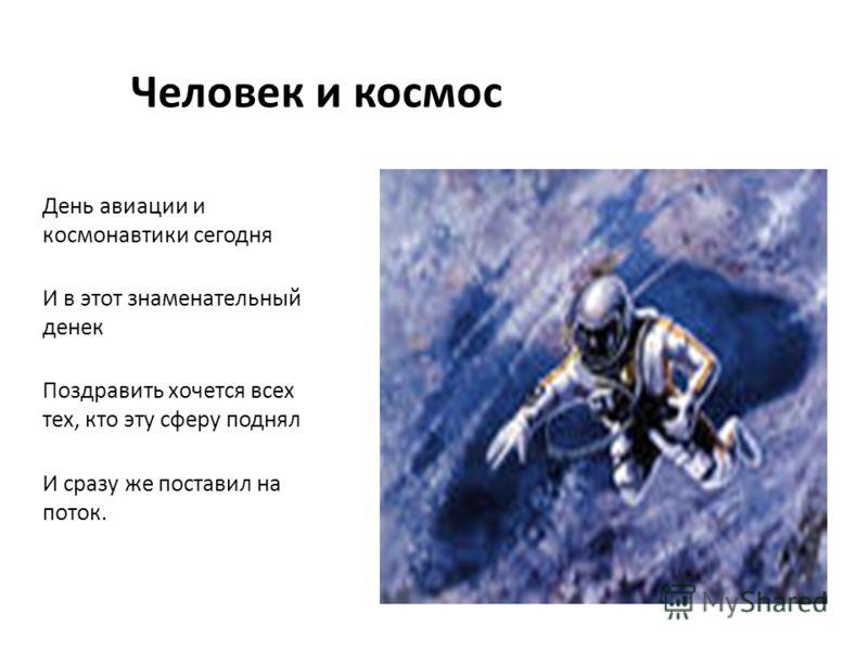 День авиации и космонавтики сегодня И в этот знаменательный денек Поздравить хочется всех тех, кто эту сферу поднял И сразу же поставил на поток. Человек и космос