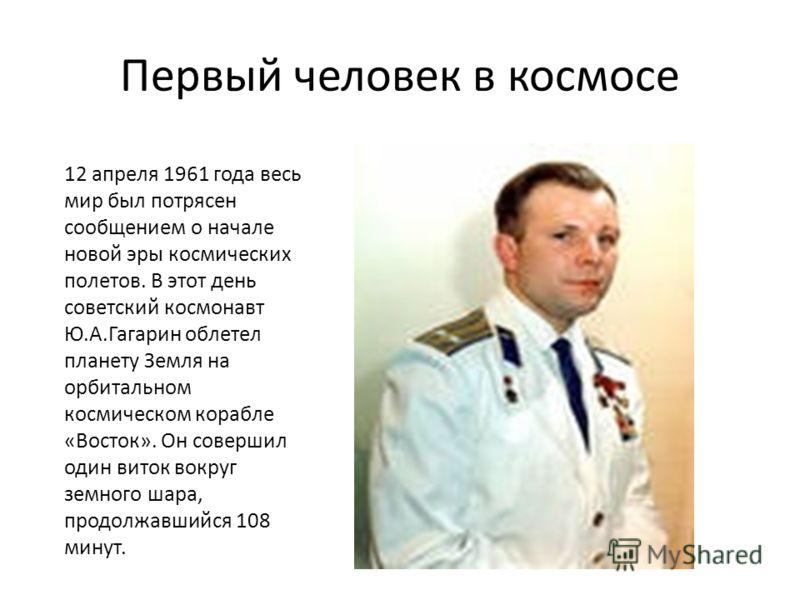 Первый человек в космосе 12 апреля 1961 года весь мир был потрясен сообщением о начале новой эры космических полетов. В этот день советский космонавт Ю.А.Гагарин облетел планету Земля на орбитальном космическом корабле «Восток». Он совершил один вито