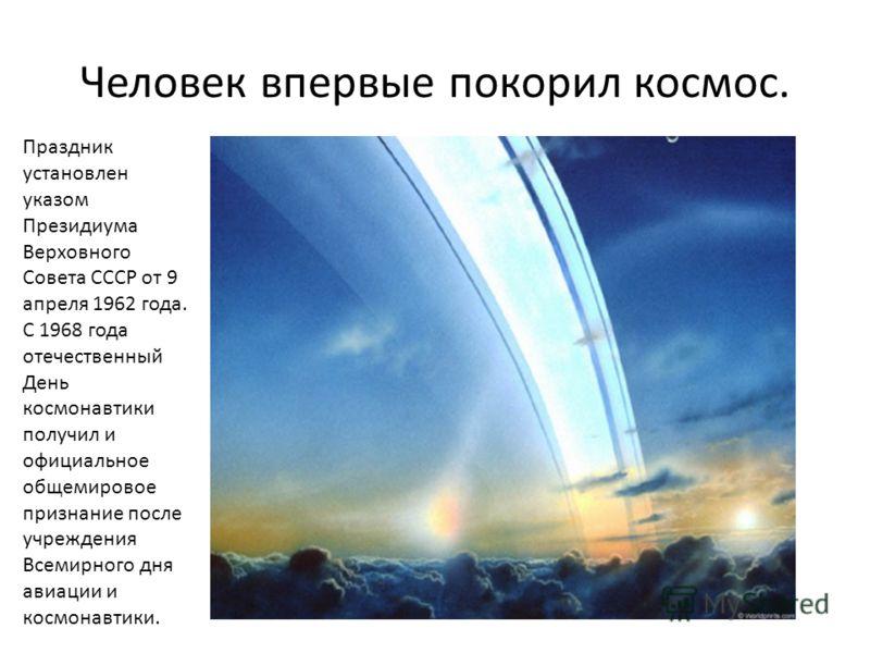 Человек впервые покорил космос. Праздник установлен указом Президиума Верховного Совета СССР от 9 апреля 1962 года. С 1968 года отечественный День космонавтики получил и официальное общемировое признание после учреждения Всемирного дня авиации и косм