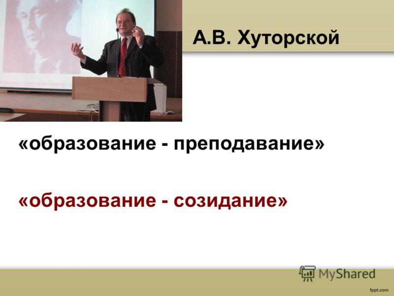 А.В. Хуторской «образование - преподавание» «образование - созидание»