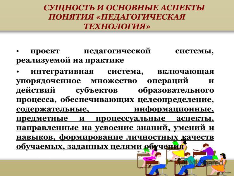 СУЩНОСТЬ И ОСНОВНЫЕ АСПЕКТЫ ПОНЯТИЯ «ПЕДАГОГИЧЕСКАЯ ТЕХНОЛОГИЯ» проект педагогической системы, реализуемой на практике интегративная система, включающая упорядоченное множество операций и действий субъектов образовательного процесса, обеспечивающих ц