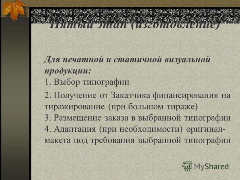 Пятый этап (изготовление) Для печатной и статичной визуальной продукции: 1. Выбор типографии 2. Получение от Заказчика финансирования на тиражирование (при большом тираже) 3. Размещение заказа в выбранной типографии 4. Адаптация (при необходимости) о