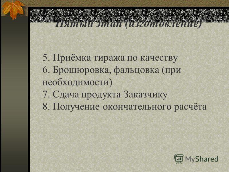Пятый этап (изготовление) 5. Приёмка тиража по качеству 6. Брошюровка, фальцовка (при необходимости) 7. Сдача продукта Заказчику 8. Получение окончательного расчёта