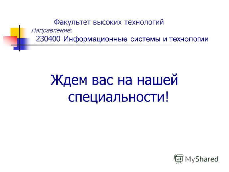 Ждем вас на нашей специальности! Факультет высоких технологий Направление: 230400 Информационные системы и технологии