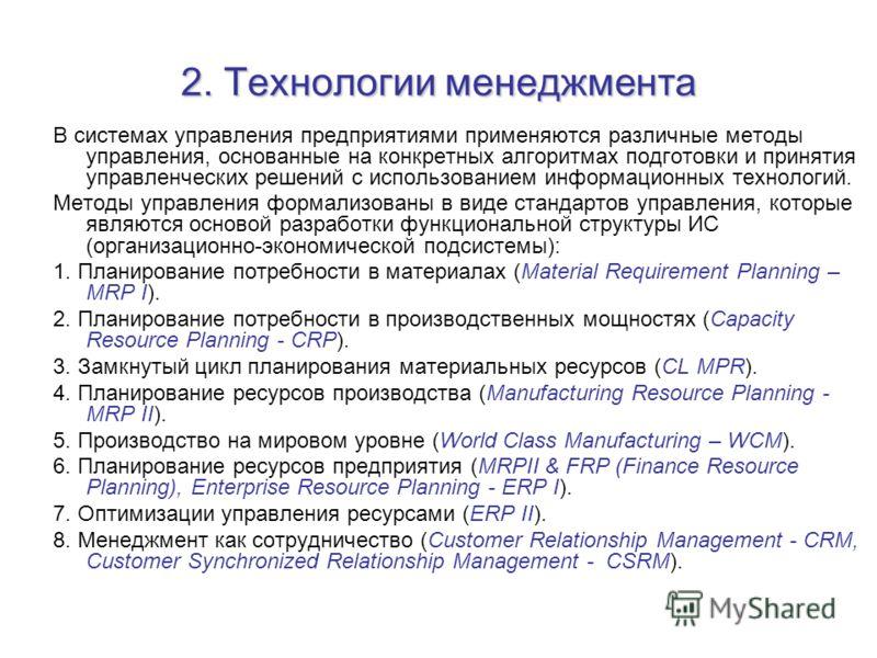 2. Технологии менеджмента В системах управления предприятиями применяются различные методы управления, основанные на конкретных алгоритмах подготовки и принятия управленческих решений с использованием информационных технологий. Методы управления форм