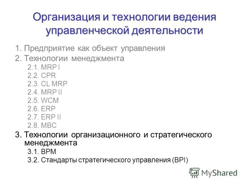 Организация и технологии ведения управленческой деятельности 1. Предприятие как объект управления 2. Технологии менеджмента 2.1. MRP I 2.2. CPR 2.3. CL MRP 2.4. MRP II 2.5. WCM 2.6. ERP 2.7. ERP II 2.8. MBC 3. Технологии организационного и стратегиче