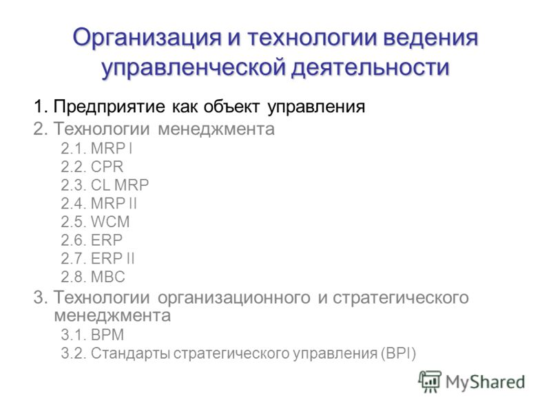 1. Предприятие как объект управления 2. Технологии менеджмента 2.1. MRP I 2.2. CPR 2.3. CL MRP 2.4. MRP II 2.5. WCM 2.6. ERP 2.7. ERP II 2.8. MBC 3. Технологии организационного и стратегического менеджмента 3.1. BPM 3.2. Стандарты стратегического упр