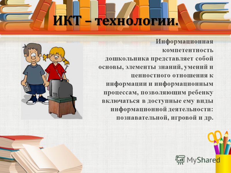 ИКТ – технологии. Информационная компетентность дошкольника представляет собой основы, элементы знаний, умений и ценностного отношения к информации и информационным процессам, позволяющим ребенку включаться в доступные ему виды информационной деятель