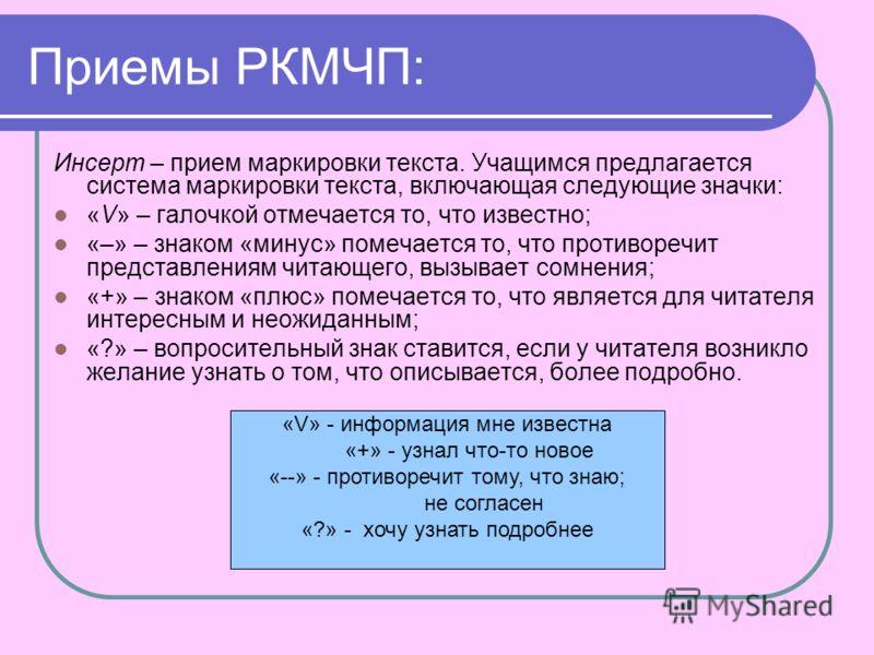 Приемы РКМЧП: Инсерт – прием маркировки текста. Учащимся предлагается система маркировки текста, включающая следующие значки: «V» – галочкой отмечается то, что известно; «–» – знаком «минус» помечается то, что противоречит представлениям читающего, в