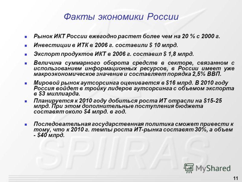 11 Факты экономики России Рынок ИКТ России ежегодно растет более чем на 20 % с 2000 г. Инвестиции в ИТК в 2006 г. составили $ 10 млрд. Экспорт продуктов ИКТ в 2006 г. составил $ 1,8 млрд. Величина суммарного оборота средств в секторе, связанном с исп