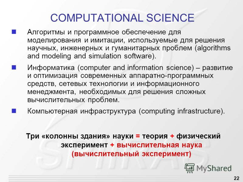 22 COMPUTATIONAL SCIENCE Алгоритмы и программное обеспечение для моделирования и имитации, используемые для решения научных, инженерных и гуманитарных проблем (algorithms and modeling and simulation software). Информатика (computer and information sc