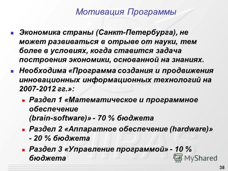 38 Мотивация Программы Экономика страны (Санкт-Петербурга), не может развиваться в отрыве от науки, тем более в условиях, когда ставится задача построения экономики, основанной на знаниях. Необходима «Программа создания и продвижения инновационных ин