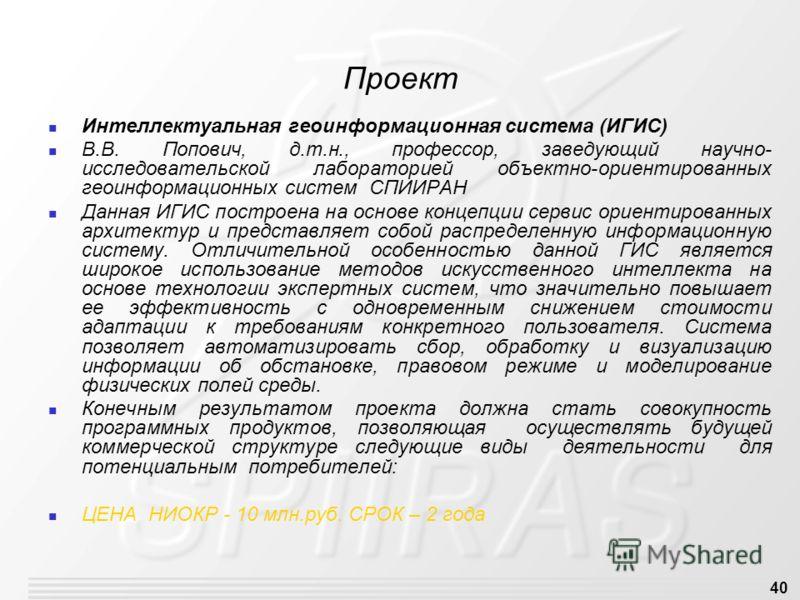 40 Проект Интеллектуальная геоинформационная система (ИГИС) В.В. Попович, д.т.н., профессор, заведующий научно- исследовательской лабораторией объектно-ориентированных геоинформационных систем СПИИРАН Данная ИГИС построена на основе концепции сервис