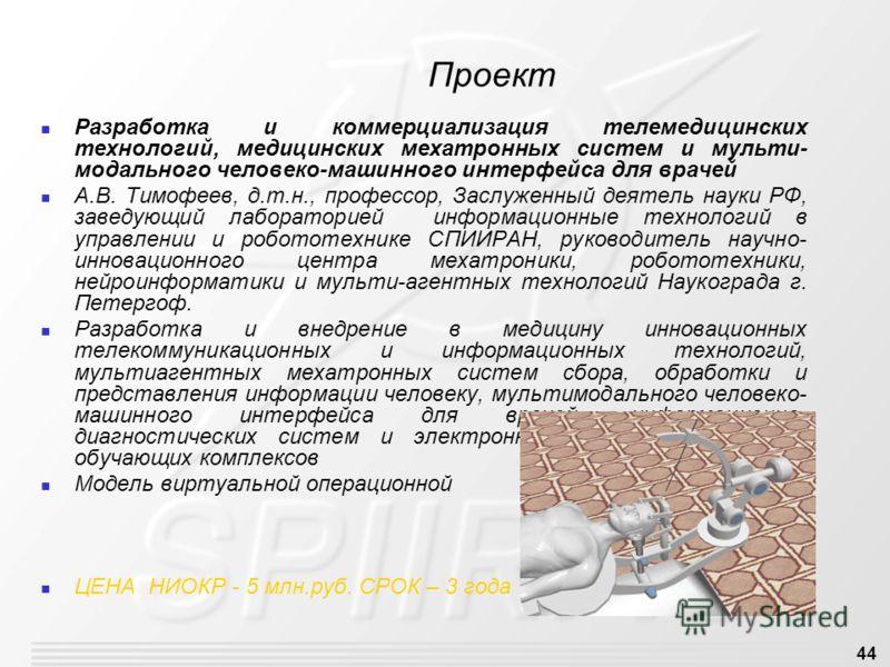 44 Проект Разработка и коммерциализация телемедицинских технологий, медицинских мехатронных систем и мульти- модального человеко-машинного интерфейса для врачей А.В. Тимофеев, д.т.н., профессор, Заслуженный деятель науки РФ, заведующий лабораторией и