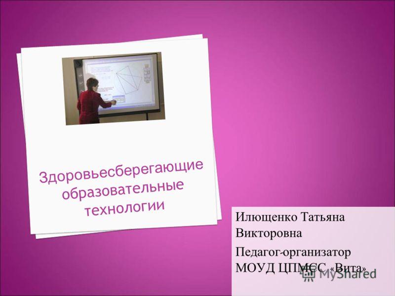 Здоровьесберегающие образовательные технологии Илющенко Татьяна Викторовна Педагог - организатор МОУД ЦПМСС « Вита »