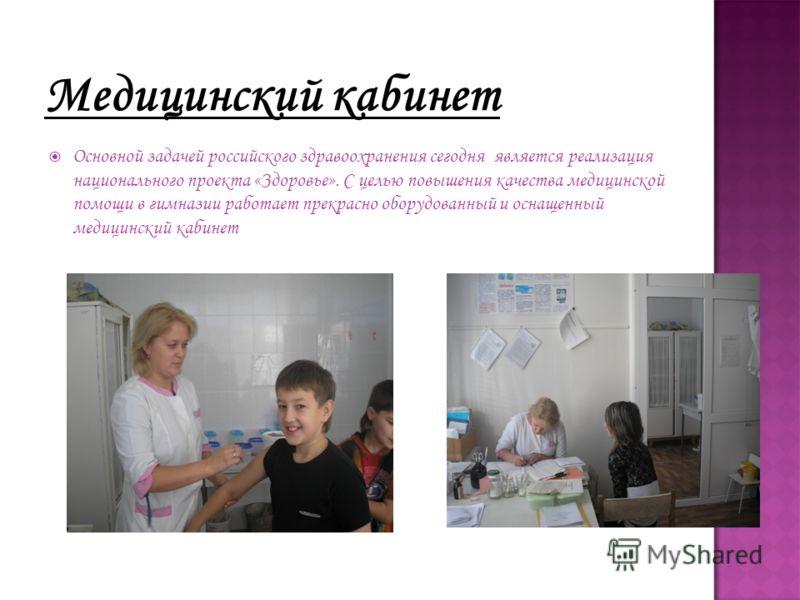 Медицинский кабинет Основной задачей российского здравоохранения сегодня является реализация национального проекта «Здоровье». С целью повышения качества медицинской помощи в гимназии работает прекрасно оборудованный и оснащенный медицинский кабинет