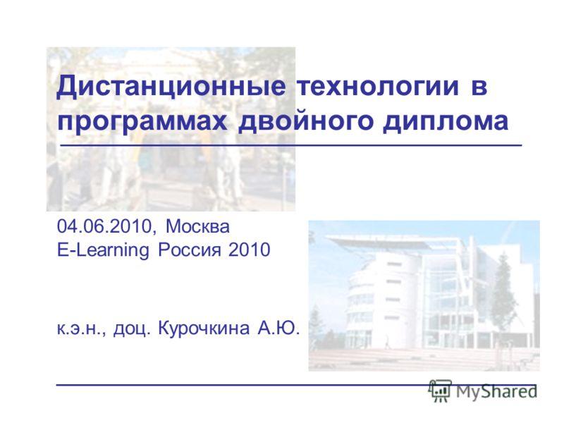 Дистанционные технологии в программах двойного диплома 04.06.2010, Москва E-Learning Россия 2010 к.э.н., доц. Курочкина А.Ю.
